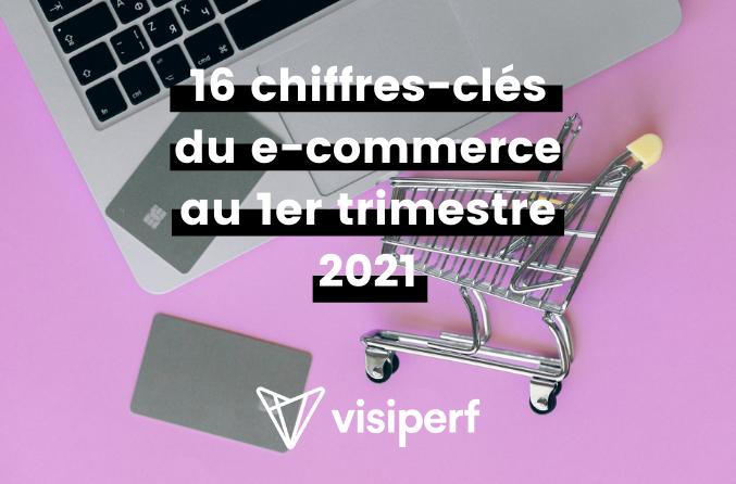 16 chiffres-clés du e-commerce au 1er trimestre 2021